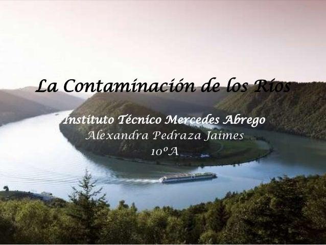 La Contaminación de los Ríos Instituto Técnico Mercedes Abrego Alexandra Pedraza Jaimes 10ºA