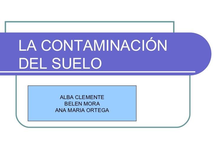 LA CONTAMINACIÓN DEL SUELO ALBA CLEMENTE BELEN MORA ANA MARIA ORTEGA