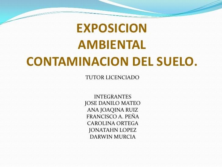 EXPOSICION      AMBIENTALCONTAMINACION DEL SUELO.        TUTOR LICENCIADO            INTEGRANTES        JOSE DANILO MATEO ...