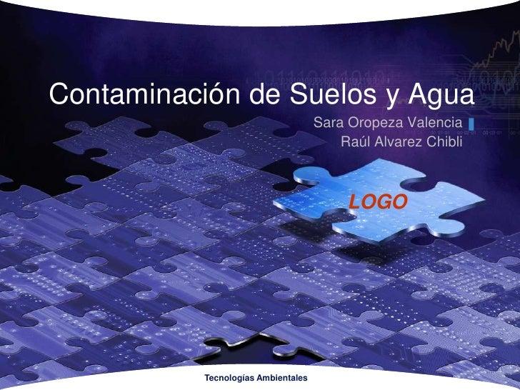 TecnologíasAmbientales<br />Contaminación de Suelos y Agua<br />Sara Oropeza Valencia<br />Raúl Alvarez Chibli<br />