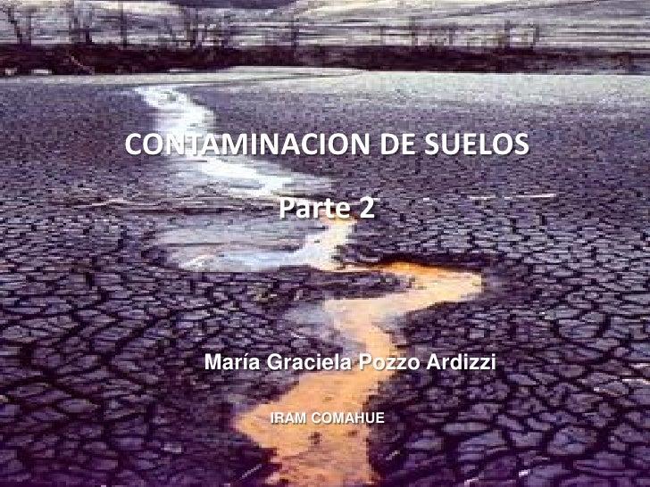 CONTAMINACION DE SUELOS            Parte 2        María Graciela Pozzo Ardizzi            IRAM COMAHUE