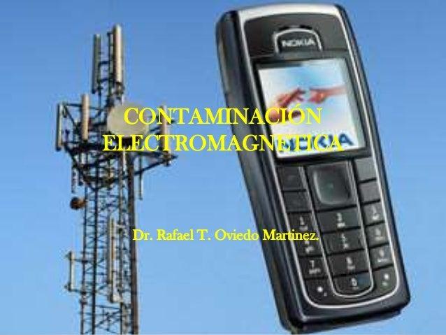 EFECTOS DE LA RADIACIÓN ELECTROMAGNÉTICA EN EL CUERPO HUMANO Dr. Rafael T. Oviedo Martinez. CONTAMINACIÓN ELECTROMAGNETICA