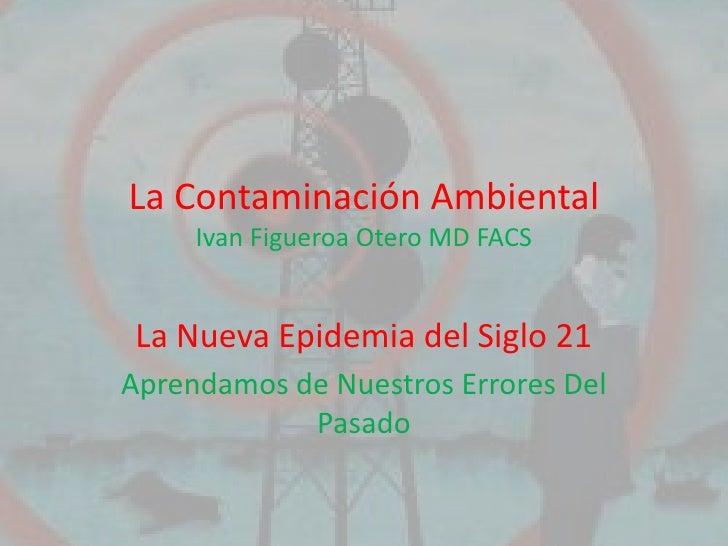 La Contaminación Ambiental     Ivan Figueroa Otero MD FACS La Nueva Epidemia del Siglo 21Aprendamos de Nuestros Errores De...