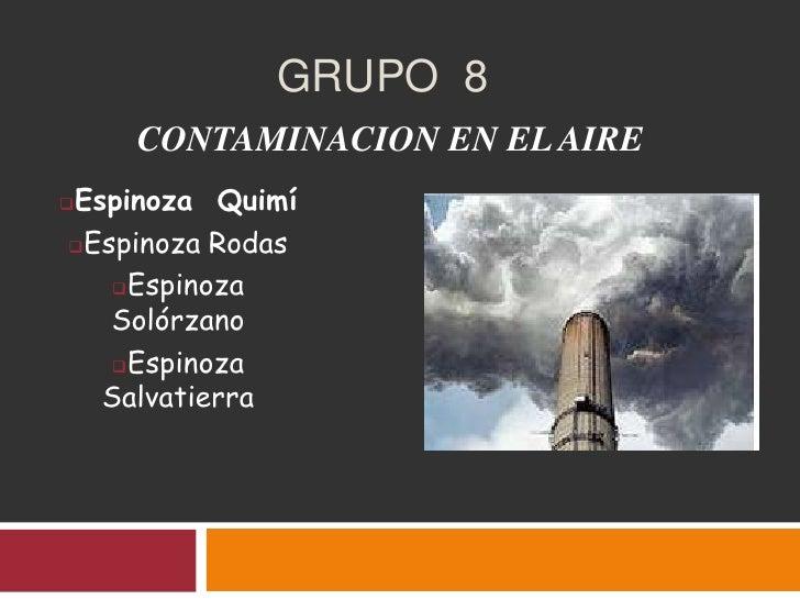 GRUPO 8    CONTAMINACION EN EL AIREEspinoza QuimíEspinoza Rodas   Espinoza   Solórzano   Espinoza  Salvatierra