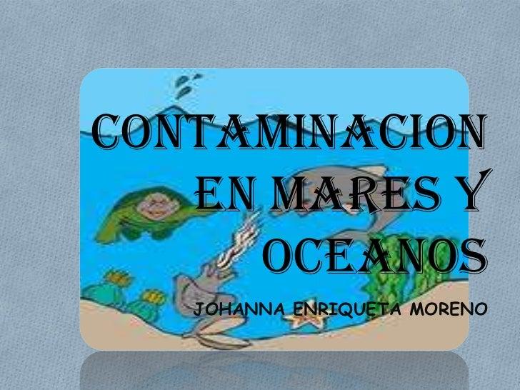 CONTAMINACION   EN MARES Y     OCEANOS   JOHANNA ENRIQUETA MORENO