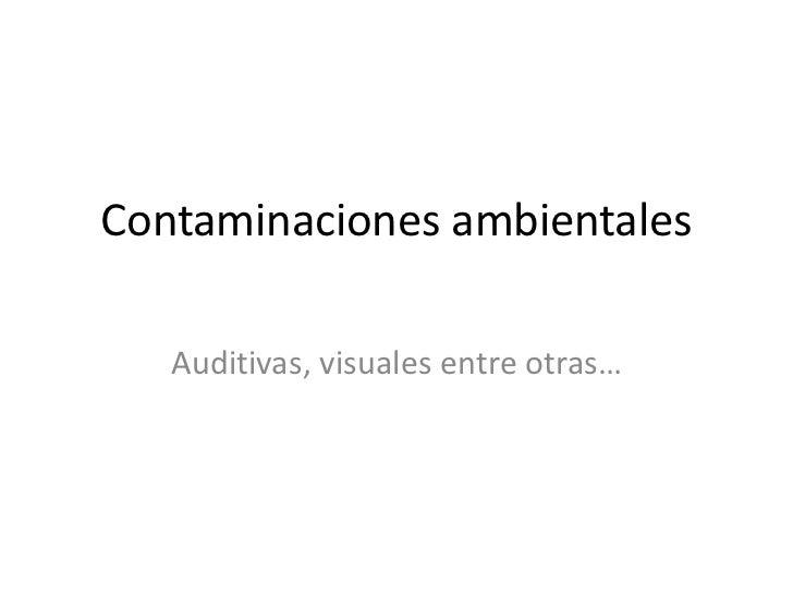 Contaminaciones ambientales   Auditivas, visuales entre otras…