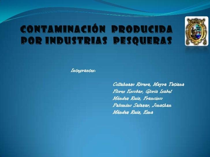 CONTAMINACIÓN  PRODUCIDA POR INDUSTRIAS  PESQUERAS<br />Integrantes:<br />Collahuazo Rivera, Mayra Tatiana<br />Flores Esc...