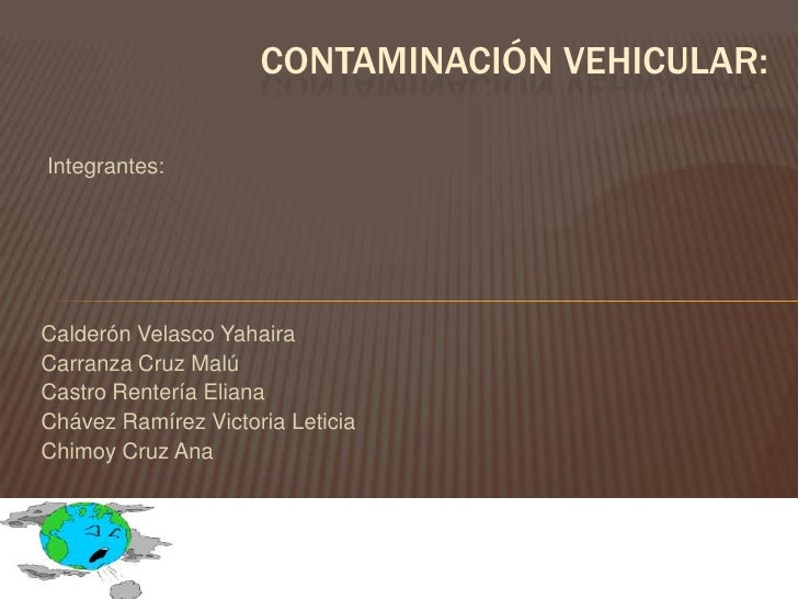 Contaminación vehicular:<br /> Integrantes:Calderón Velasco Yahaira<br />Carranza Cruz Malú<br />Castro Rentería Eliana <b...
