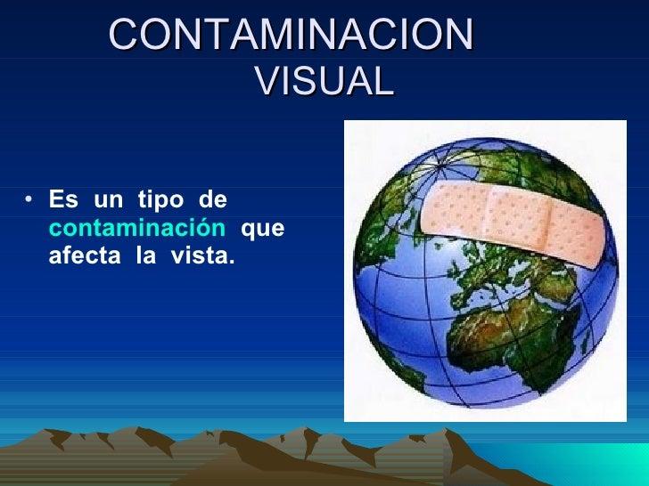 CONTAMINACION   VISUAL <ul><li>Es  un  tipo  de  contaminación   que afecta  la  vista. </li></ul>