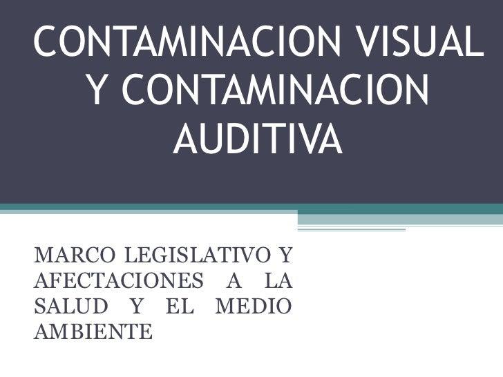 CONTAMINACION VISUAL Y CONTAMINACION AUDITIVA MARCO LEGISLATIVO Y AFECTACIONES A LA SALUD Y EL MEDIO AMBIENTE