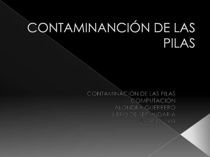 CONTAMINANCIÓN DE LAS PILAS<br />CONTAMINACIÓN DE LAS PILAS <br />COMPUTACIÓN<br />ALONDRA GUERRERO<br />1 ERO DE SECUNDAR...