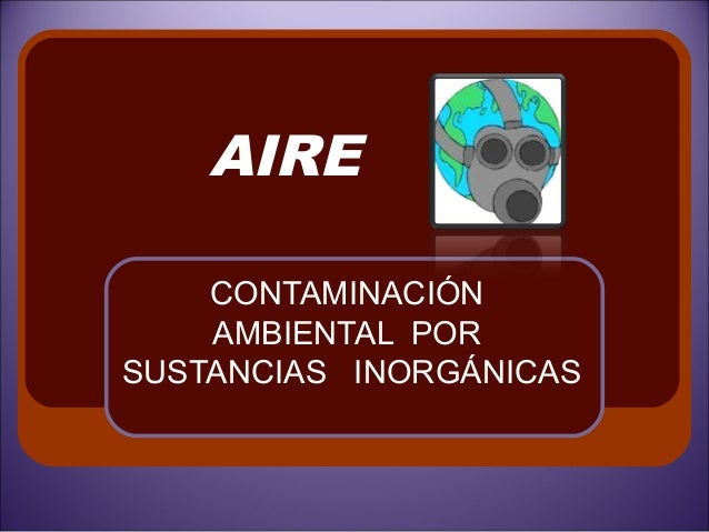 AIRE    CONTAMINACIÓN    AMBIENTAL PORSUSTANCIAS INORGÁNICAS