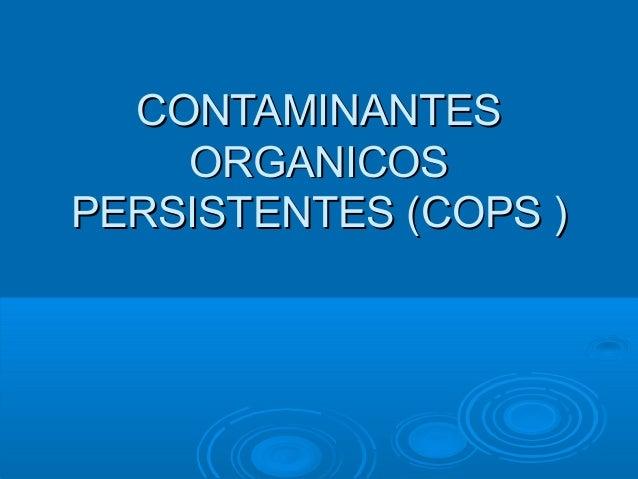 CONTAMINANTESCONTAMINANTES ORGANICOSORGANICOS PERSISTENTES (PERSISTENTES (COPSCOPS ))