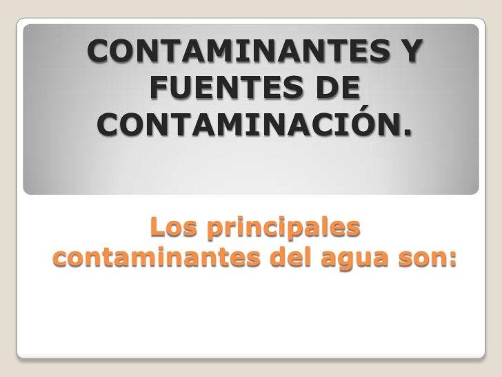 CONTAMINANTES Y     FUENTES DE  CONTAMINACIÓN.      Los principalescontaminantes del agua son: