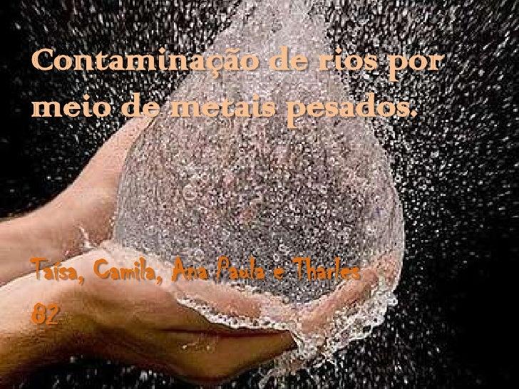 Contaminação de rios pormeio de metais pesados.Taísa, Camila, Ana Paula e Tharles82