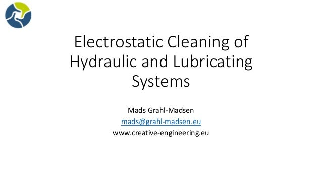 Electrostatic Cleaning of Hydraulic and Lubricating Systems Mads Grahl-Madsen mads@grahl-madsen.eu www.creative-engineerin...