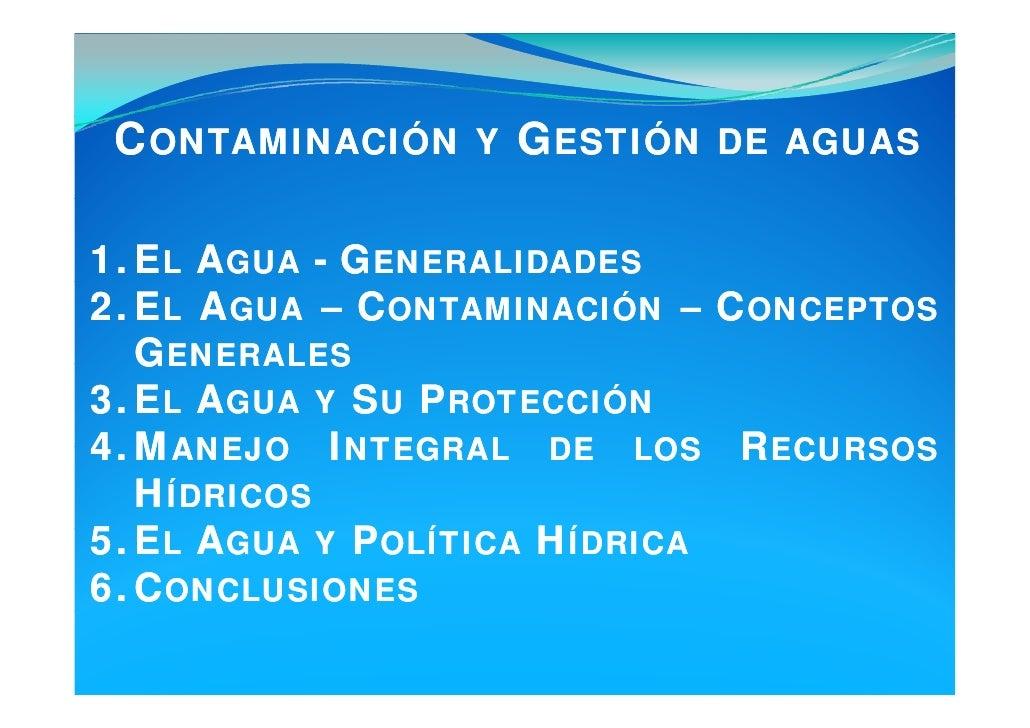 CONTAMINACIÓN Y GESTIÓN DE AGUAS  1. EL AGUA - GENERALIDADES 2. EL AGUA – CONTAMINACIÓN – CONCEPTOS    GENERALES 3. EL AGU...