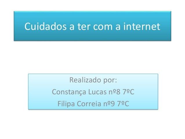 Realizado por: Constança Lucas nº8 7ºC Filipa Correia nº9 7ºC Cuidados a ter com a internet