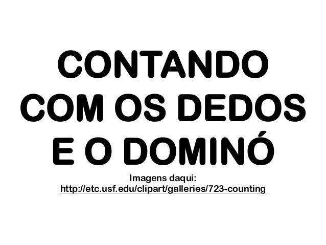 CONTANDO COM OS DEDOS E O DOMINÓ Imagens daqui: http://etc.usf.edu/clipart/galleries/723-counting