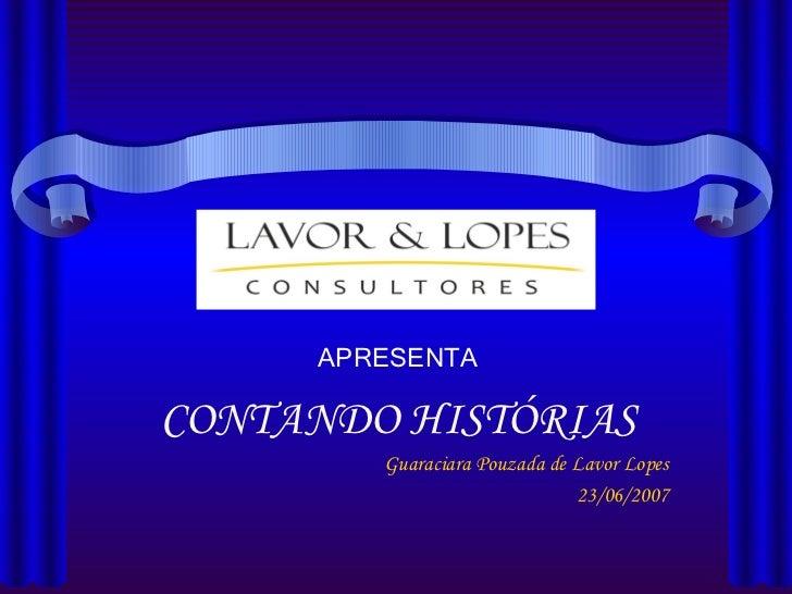 APRESENTA CONTANDO HISTÓRIAS Guaraciara Pouzada de Lavor Lopes 23/06/2007