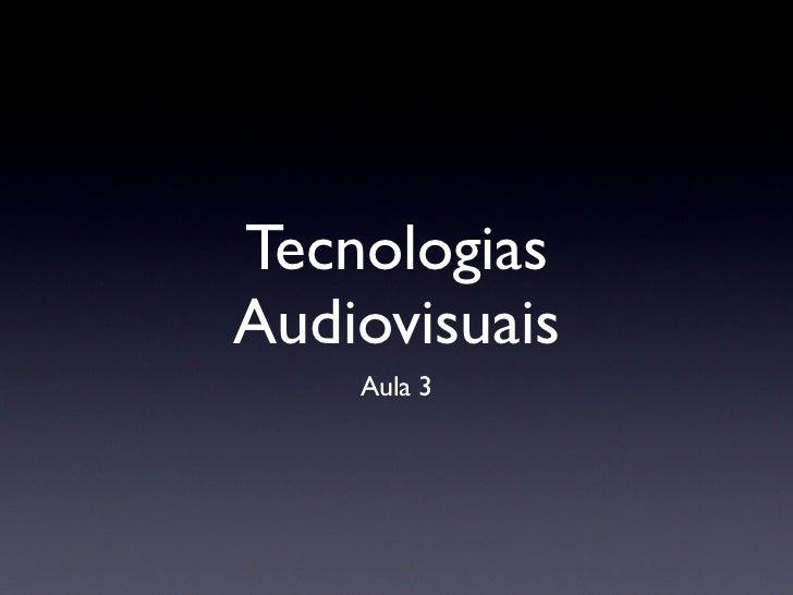 TecnologiasAudiovisuais    Aula 3
