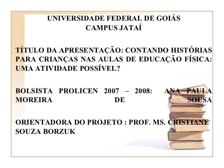UNIVERSIDADE FEDERAL DE GOIÁS CAMPUS JATAÍ TÍTULO DA APRESENTAÇÃO: CONTANDO HISTÓRIAS PARA CRIANÇAS NAS AULAS DE EDUCAÇÃO ...