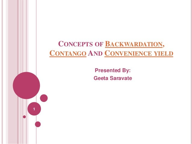 CONCEPTS OF BACKWARDATION, CONTANGO AND CONVENIENCE YIELD Presented By: Geeta Saravate  1