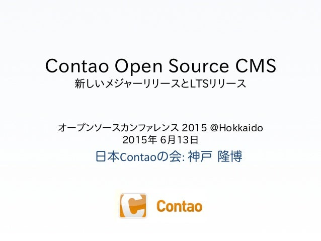 Contao Open Source CMS 新しいメジャーリリースとLTSリリース オープンソースカンファレンス 2015 @Hokkaido 2015年 6月13日 日本Contaoの会:  神戸 隆博