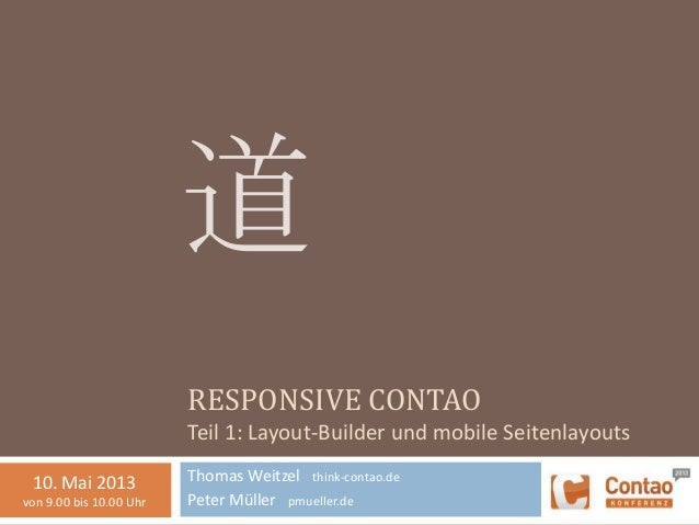 RESPONSIVE CONTAOTeil 1: Layout-Builder und mobile SeitenlayoutsThomas Weitzel think-contao.dePeter Müller pmueller.de道10....