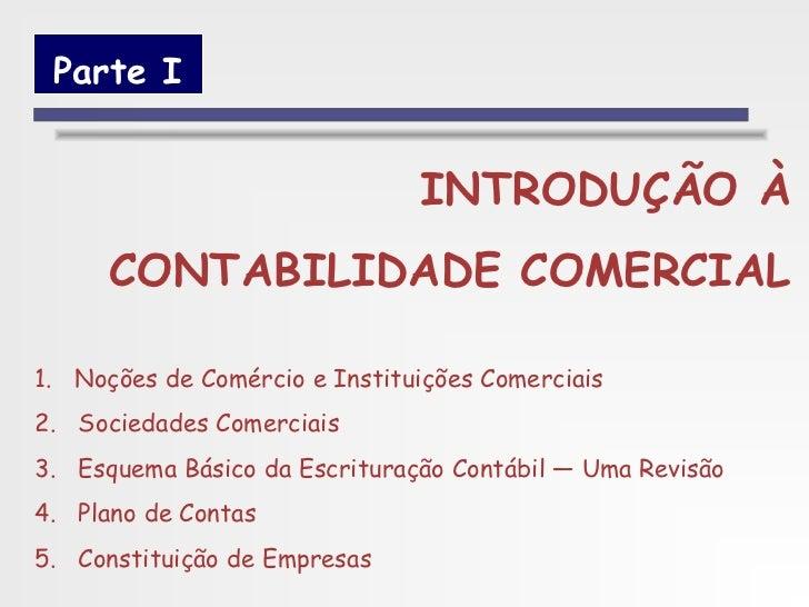 Parte I                               INTRODUÇÃO À      CONTABILIDADE COMERCIAL1. Noções de Comércio e Instituições Comerc...