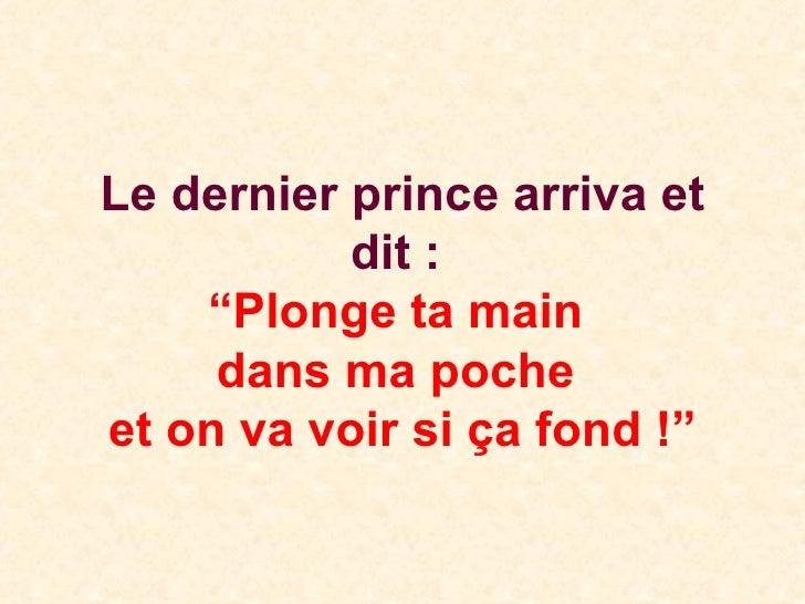 """Le dernier prince arriva et dit :  """"Plonge ta main  dans ma poche  et on va voir si ça fond !"""""""