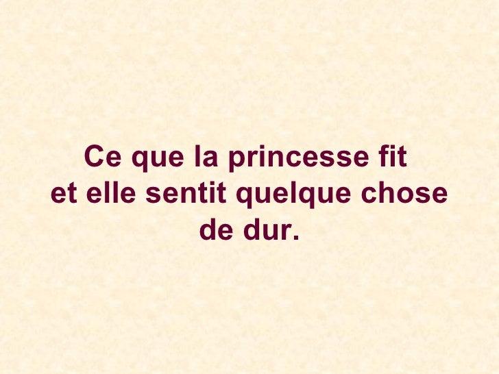 Ce que la princesse fit  et elle sentit quelque chose de dur.