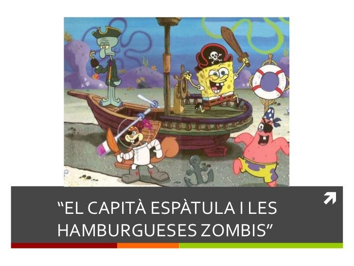 """""""EL CAPITÀ ESPÀTULA I LESHAMBURGUESES ZOMBIS"""""""