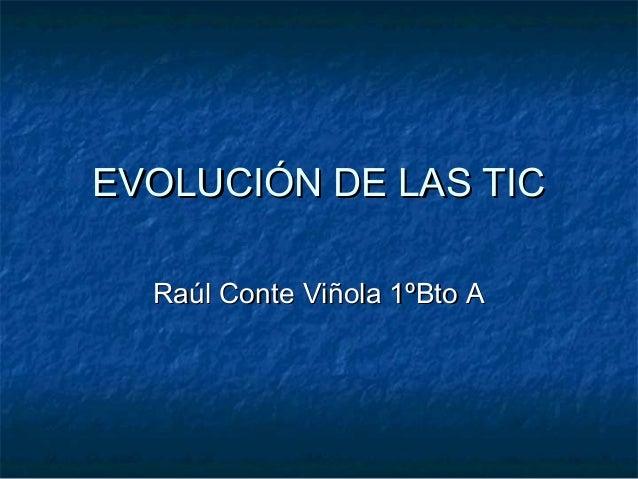 EVOLUCIÓN DE LAS TICEVOLUCIÓN DE LAS TIC Raúl Conte Viñola 1ºBto ARaúl Conte Viñola 1ºBto A
