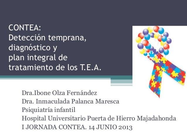 CONTEA: Detección temprana, diagnóstico y plan integral de tratamiento de los T.E.A. Dra.Ibone Olza Fernández Dra. Inmacul...