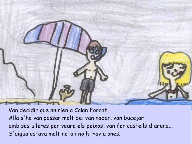 <ul><li>Van decidir que anirien a Calan Forcat. </li></ul><ul><li>Alla s'ho van passar molt be: van nadar, van bucejar  </...