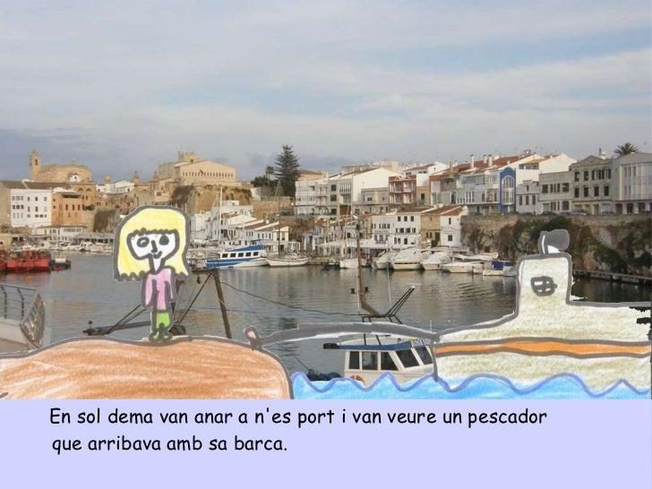<ul><li>En sol dema van anar a n'es port i van veure un pescador </li></ul><ul><li>que arribava amb sa barca.  </li></ul>
