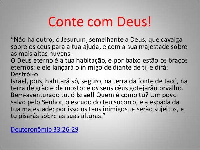 """Conte com Deus! """"Não há outro, ó Jesurum, semelhante a Deus, que cavalga sobre os céus para a tua ajuda, e com a sua majes..."""