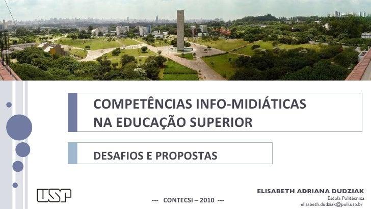 COMPETÊNCIAS INFO-MIDIÁTICAS  NA EDUCAÇÃO SUPERIOR DESAFIOS E PROPOSTAS ---  CONTECSI – 2010  --- ELISABETH ADRIANA DUDZIA...