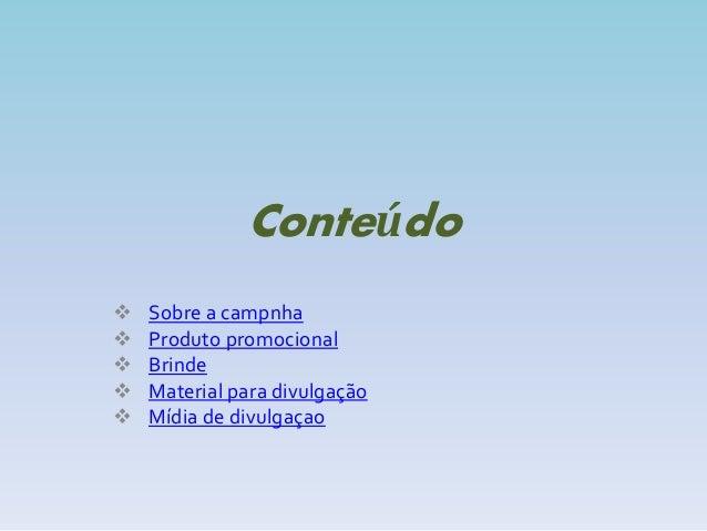 Conteúdo  Sobre a campnha  Produto promocional  Brinde  Material para divulgação  Mídia de divulgaçao
