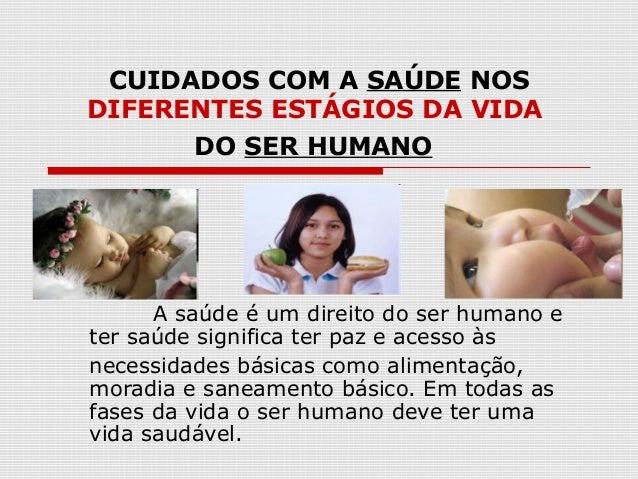 CUIDADOS COM A SAÚDE NOS DIFERENTES ESTÁGIOS DA VIDA DO SER HUMANO A saúde é um direito do ser humano e ter saúde signific...