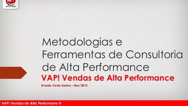 VAP! Vendas de Alta Performane ®  Metodologias e Ferramentas de Consultoria de Alta Performance  VAP! Vendas de Alta Perfo...
