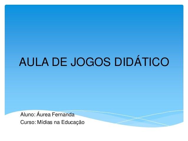 AULA DE JOGOS DIDÁTICO Aluno: Áurea Fernanda Curso: Mídias na EducaçãoaA