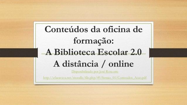 Conteúdos da oficina de formação: A Biblioteca Escolar 2.0 A distância / online Disponibilizado por José Rosa em: http://c...