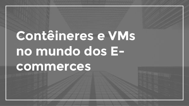 Contêineres e VMs no mundo dos E- commerces