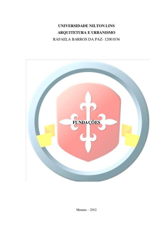 0  UNIVERSIDADE NILTON LINS  ARQUITETURA E URBANISMORAFAELA BARROS DA PAZ- 12001036         FUNDAÇÕES          Manaus – 2012