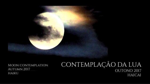 CONTEMPLAÇÃO DA LUA OUTONO 2017 HAICAI Moon contemplation Autumn 2017 haiku