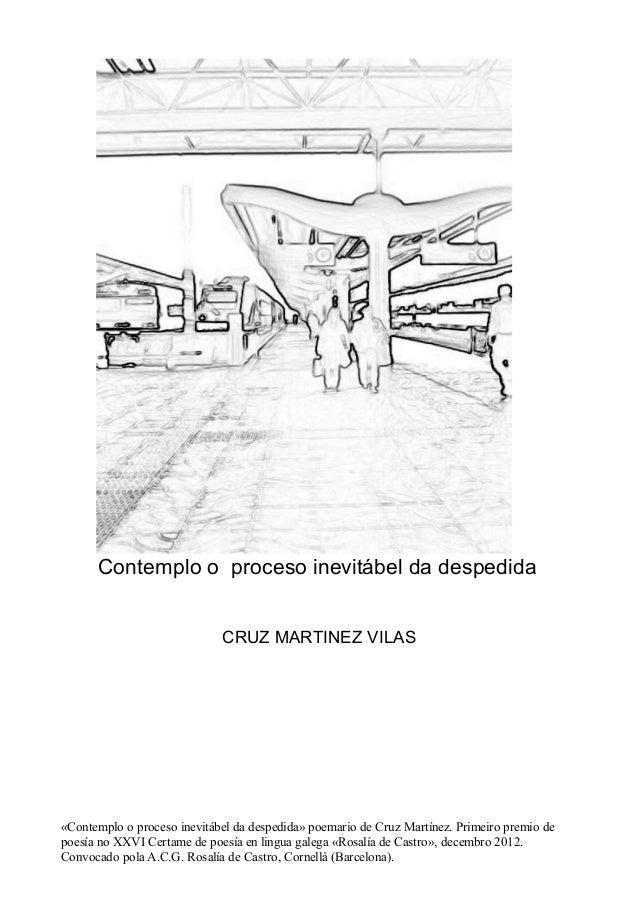 Contemplo o proceso inevitábel da despedida  CRUZ MARTINEZ VILAS  «Contemplo o proceso inevitábel da despedida» poemario d...