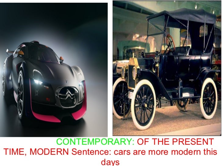 CONTEMPORARY: OF THE PRESENTTIME, MODERN Sentence: cars are more modern this                   days