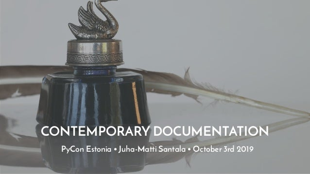 CONTEMPORARY DOCUMENTATION PyCon Estonia • Juha-Matti Santala • October 3rd 2019